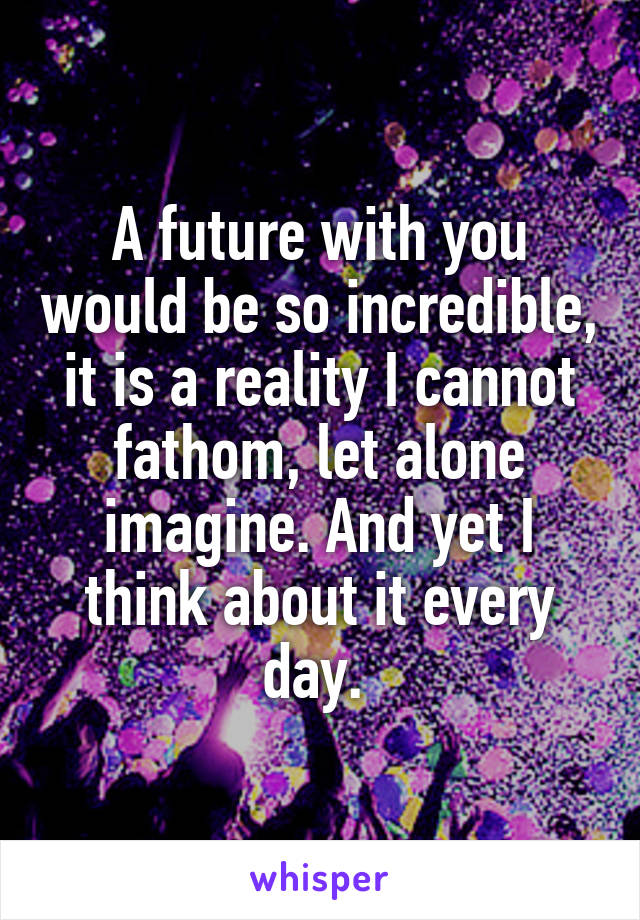 A future with you would be so incredible, it is a reality I cannot fathom, let alone imagine. And yet I think about it every day.