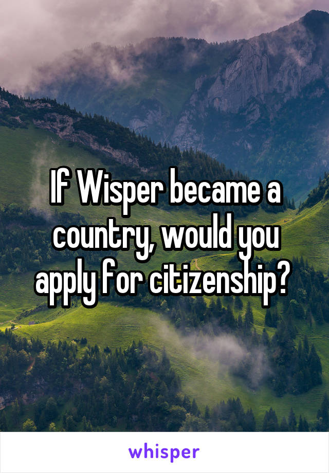 If Wisper became a country, would you apply for citizenship?