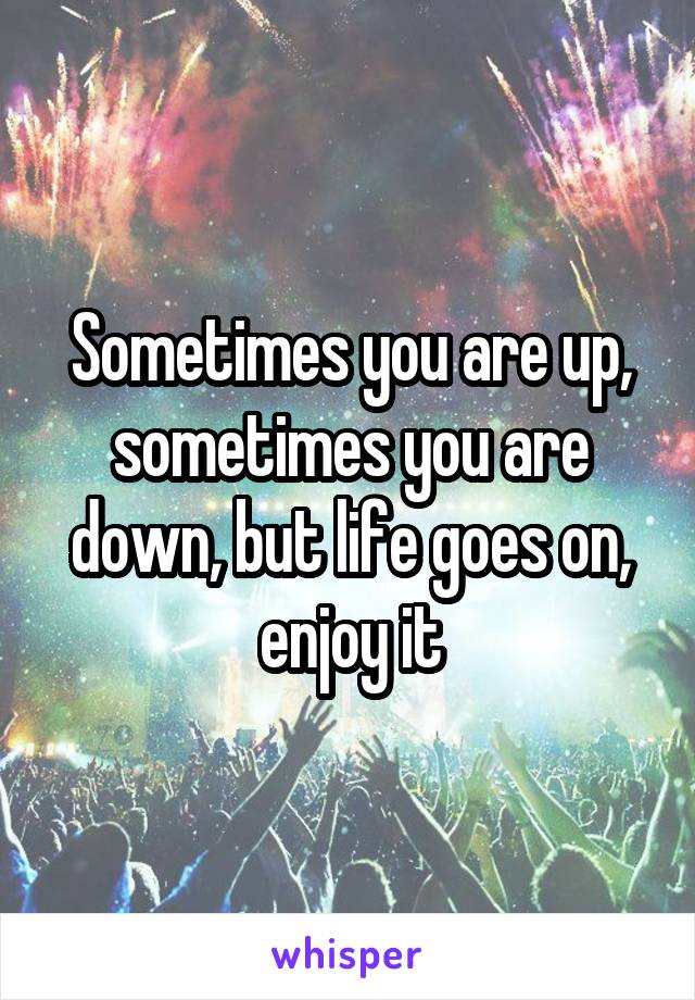 Sometimes you are up, sometimes you are down, but life goes on, enjoy it