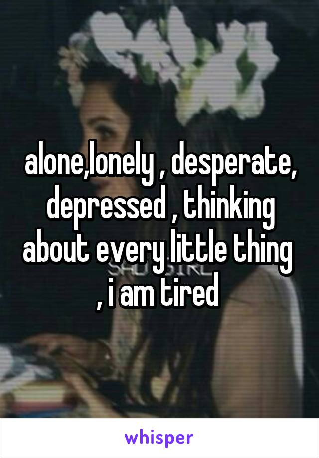 alone,lonely , desperate, depressed , thinking about every little thing  , i am tired