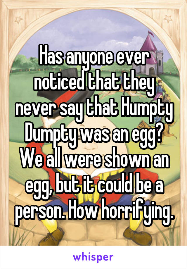 Has anyone ever noticed that they never say that Humpty Dumpty was an egg? We all were shown an egg, but it could be a person. How horrifying.