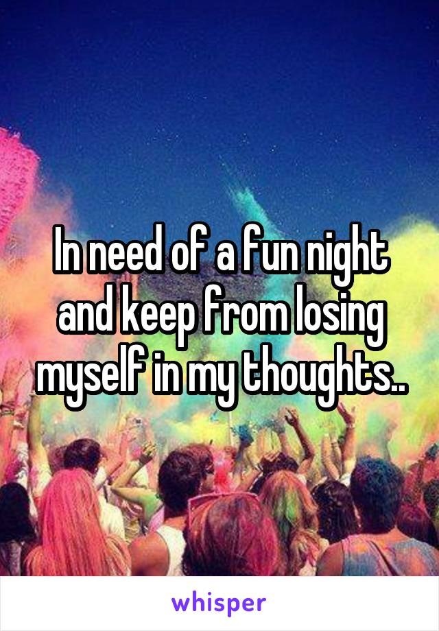 In need of a fun night and keep from losing myself in my thoughts..