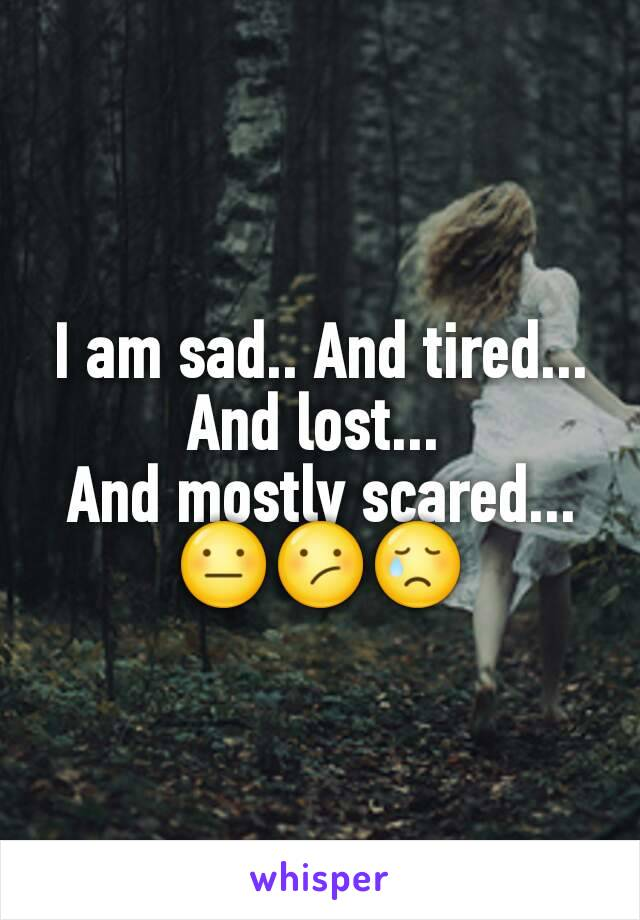 I am sad.. And tired... And lost...  And mostly scared... 😐😕😢