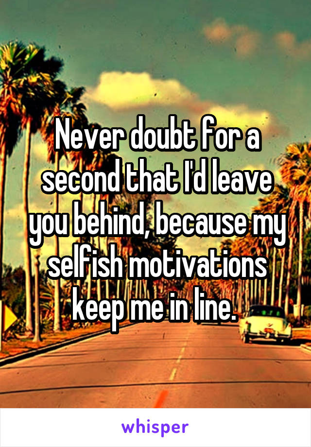 Never doubt for a second that I'd leave you behind, because my selfish motivations keep me in line.