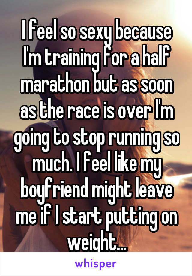 I feel so sexy because I'm training for a half marathon but as soon as the race is over I'm going to stop running so much. I feel like my boyfriend might leave me if I start putting on weight...