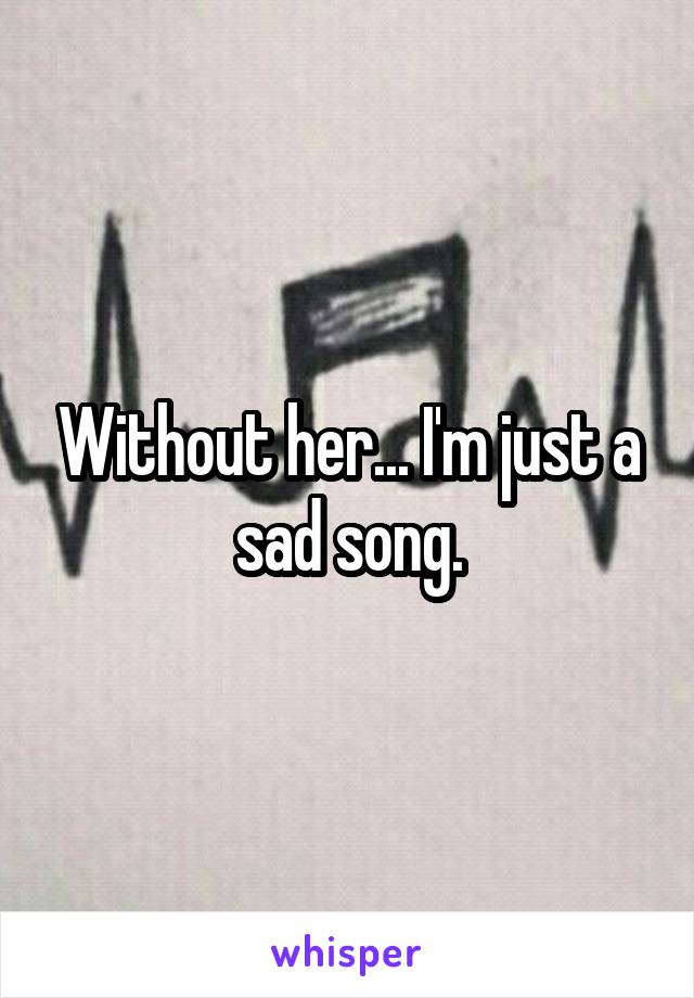 Without her... I'm just a sad song.