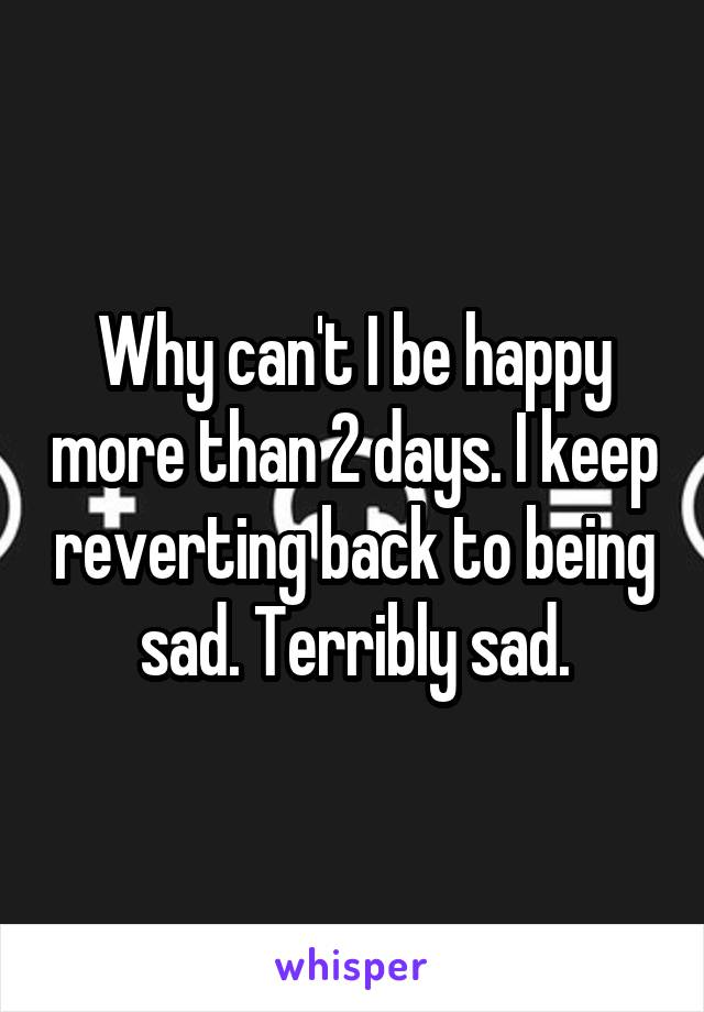 Why can't I be happy more than 2 days. I keep reverting back to being sad. Terribly sad.
