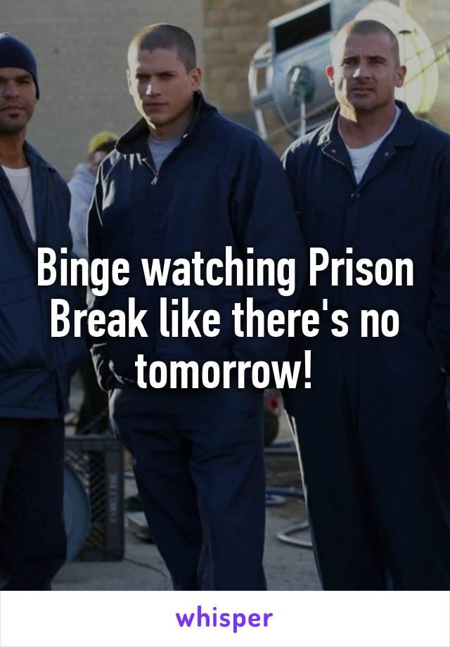 Binge watching Prison Break like there's no tomorrow!