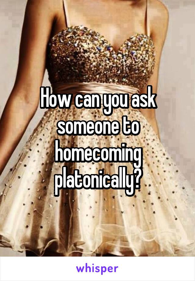 How can you ask someone to homecoming platonically?