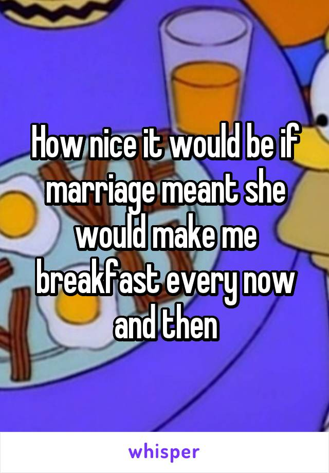 How nice it would be if marriage meant she would make me breakfast every now and then