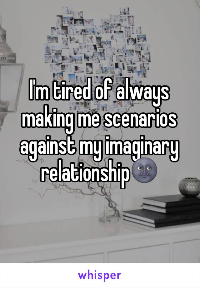 I'm tired of always making me scenarios against my imaginary relationship🌚