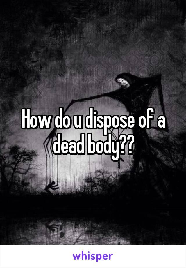 How do u dispose of a dead body??