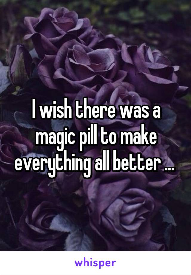 I wish there was a magic pill to make everything all better ...