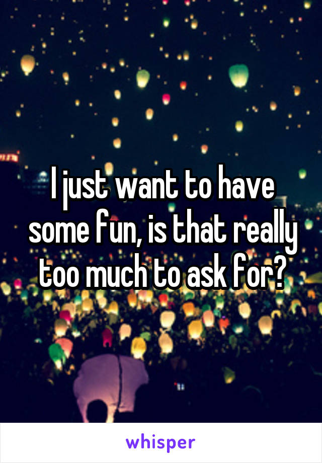 I just want to have some fun, is that really too much to ask for?