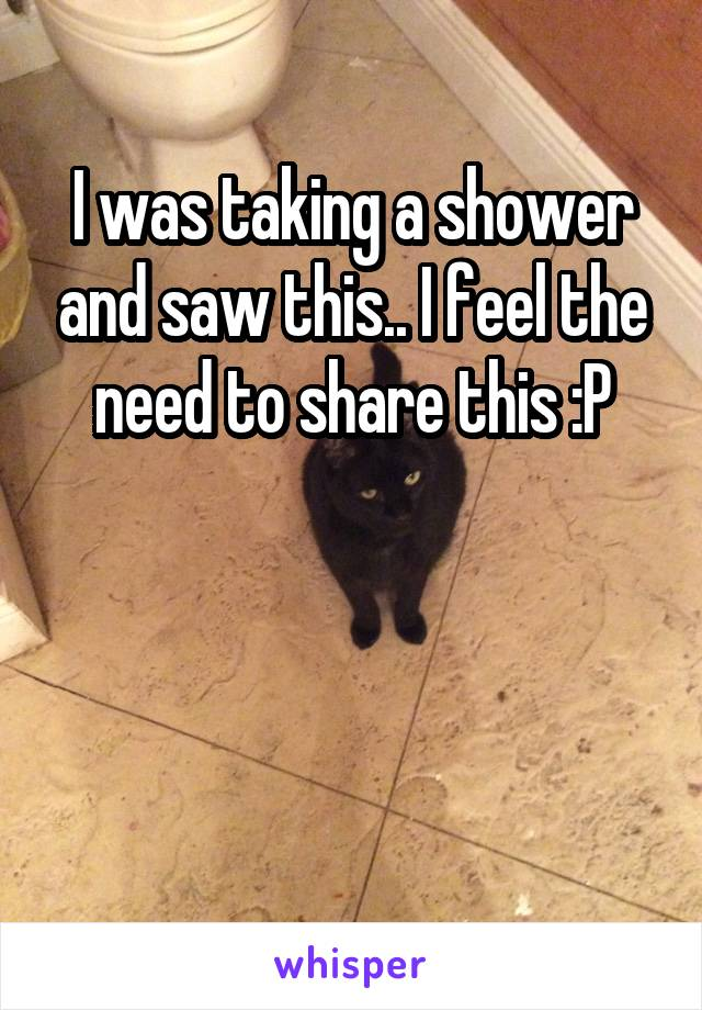 I was taking a shower and saw this.. I feel the need to share this :P