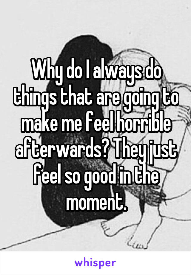 Why do I always do things that are going to make me feel horrible afterwards? They just feel so good in the moment.