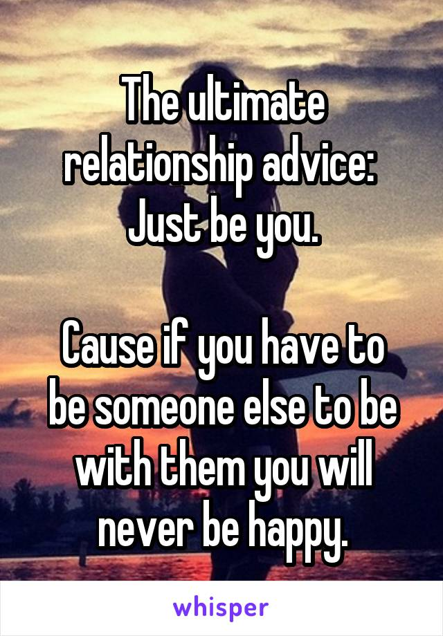 The ultimate relationship advice:  Just be you.  Cause if you have to be someone else to be with them you will never be happy.