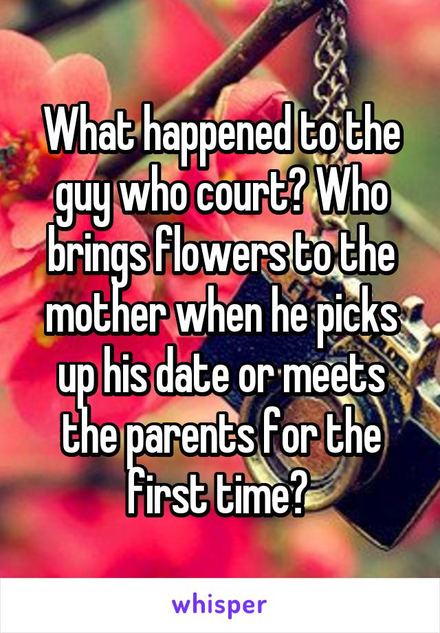 What happened to the guy who court? Who brings flowers to the mother when he picks up his date or meets the parents for the first time?