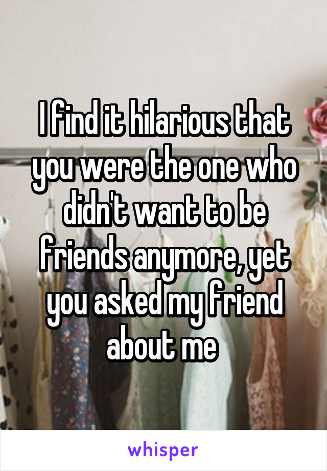 I find it hilarious that you were the one who didn't want to be friends anymore, yet you asked my friend about me