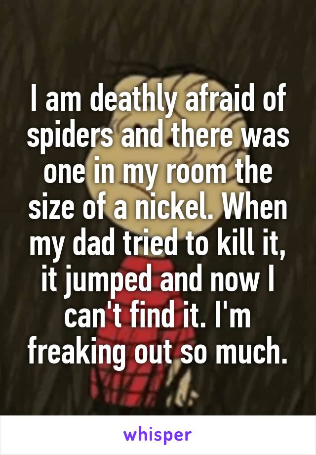 I am deathly afraid of spiders and there was one in my room the size of a nickel. When my dad tried to kill it, it jumped and now I can't find it. I'm freaking out so much.