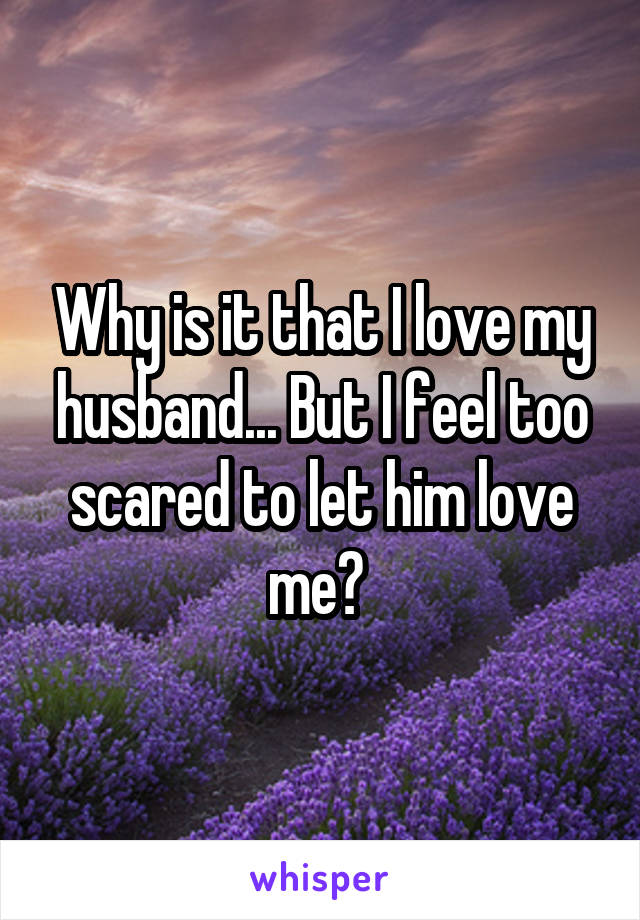 Why is it that I love my husband... But I feel too scared to let him love me?