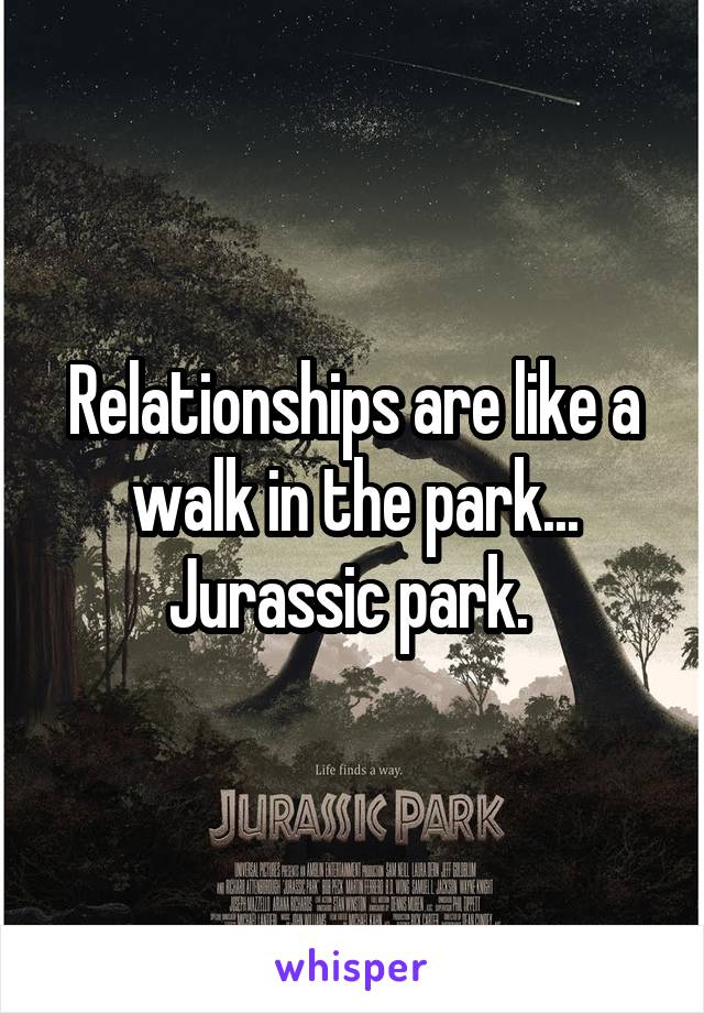 Relationships are like a walk in the park... Jurassic park.