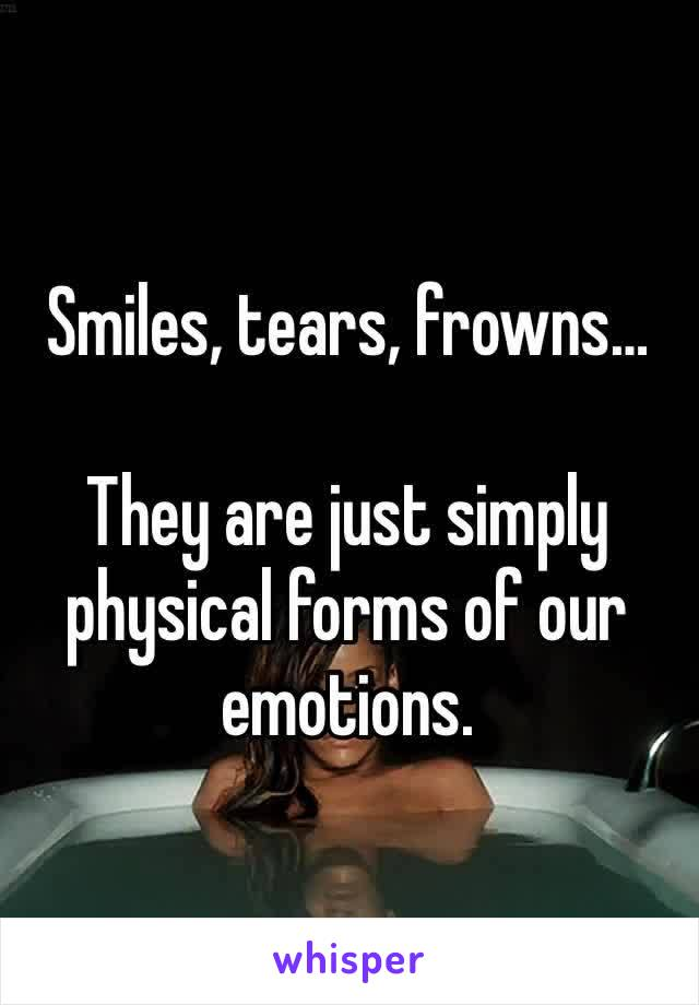 Smiles, tears, frowns…  They are just simply physical forms of our emotions.