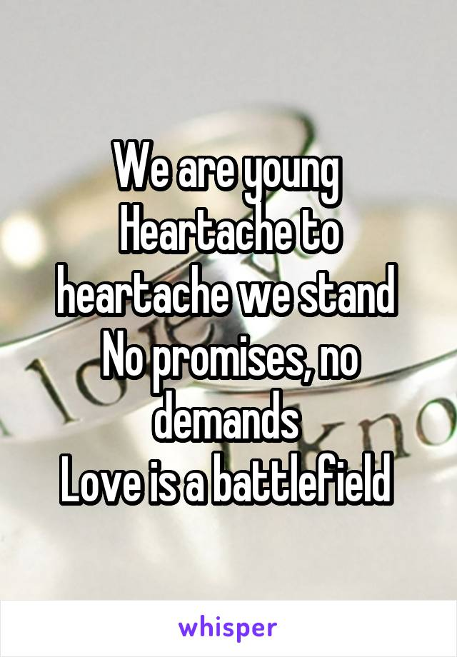 We are young  Heartache to heartache we stand  No promises, no demands  Love is a battlefield