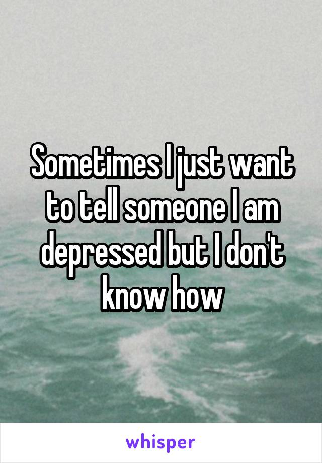 Sometimes I just want to tell someone I am depressed but I don't know how