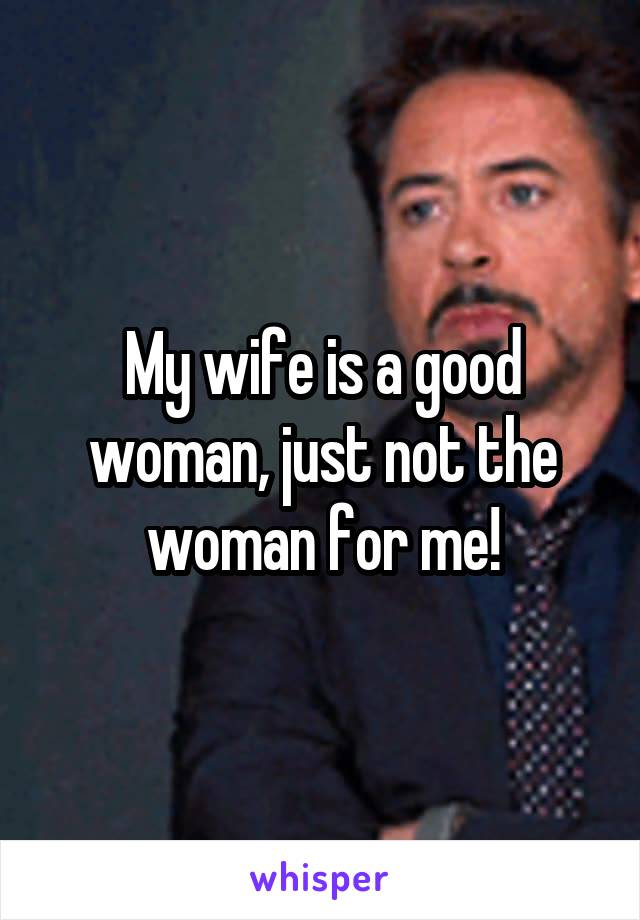 My wife is a good woman, just not the woman for me!