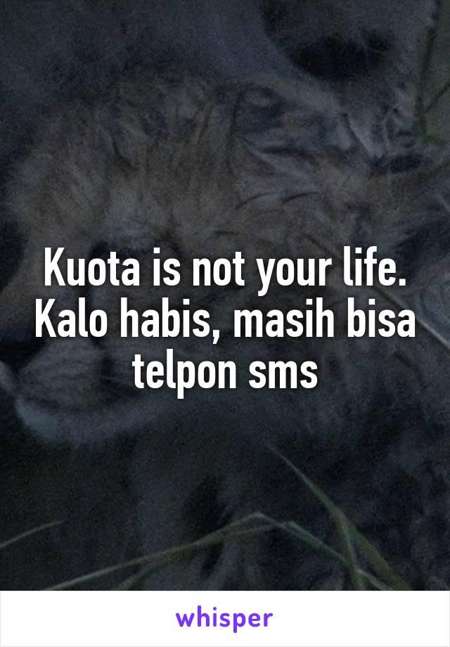 Kuota is not your life. Kalo habis, masih bisa telpon sms
