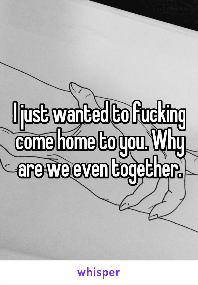 I just wanted to fucking come home to you. Why are we even together.