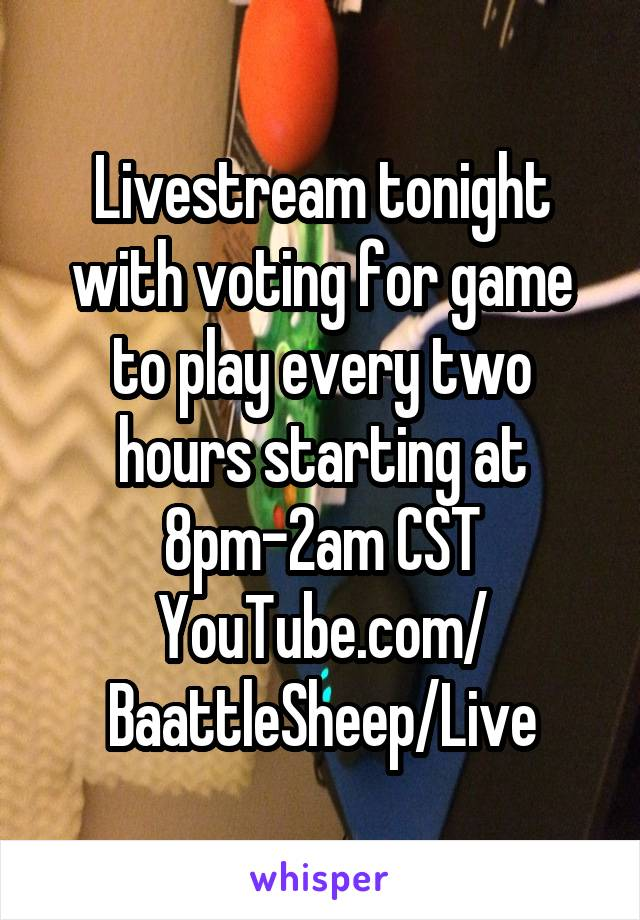 Livestream tonight with voting for game to play every two hours starting at 8pm-2am CST YouTube.com/ BaattleSheep/Live
