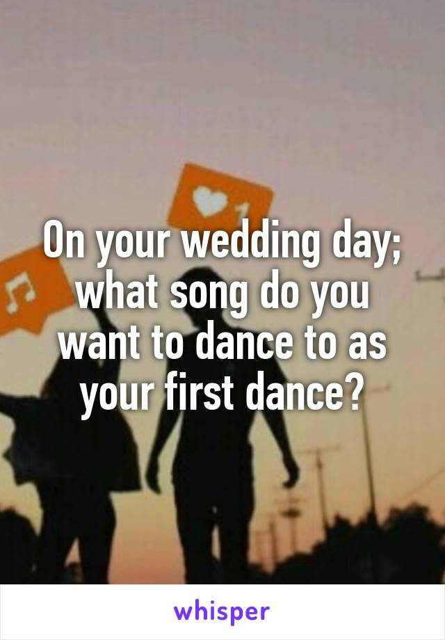 On your wedding day; what song do you want to dance to as your first dance?