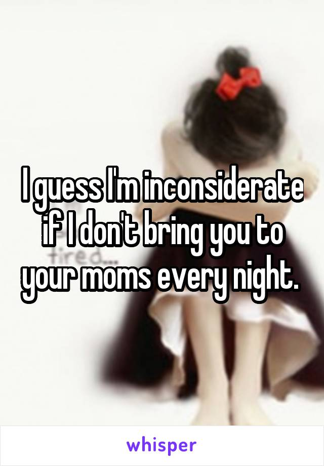 I guess I'm inconsiderate if I don't bring you to your moms every night.