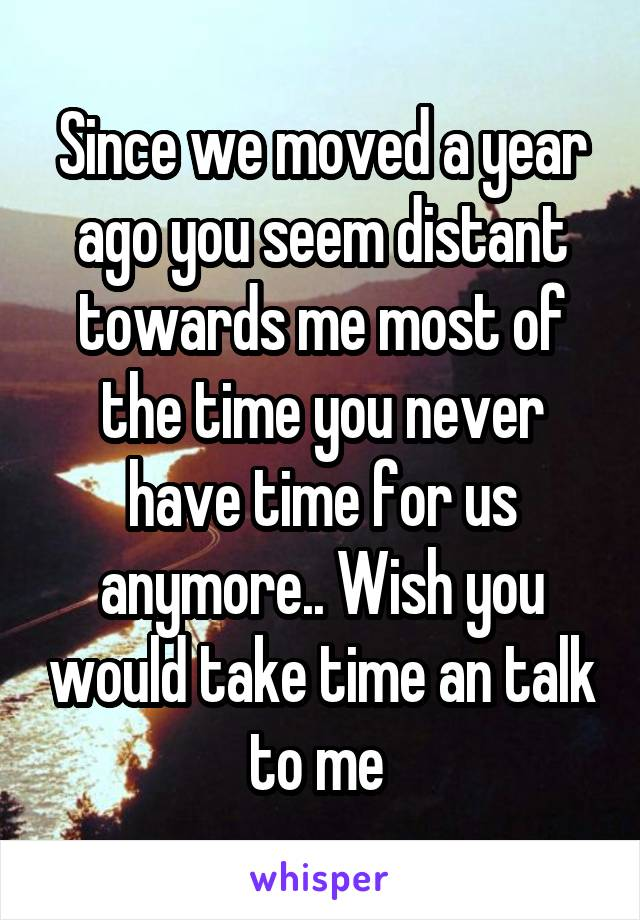 Since we moved a year ago you seem distant towards me most of the time you never have time for us anymore.. Wish you would take time an talk to me