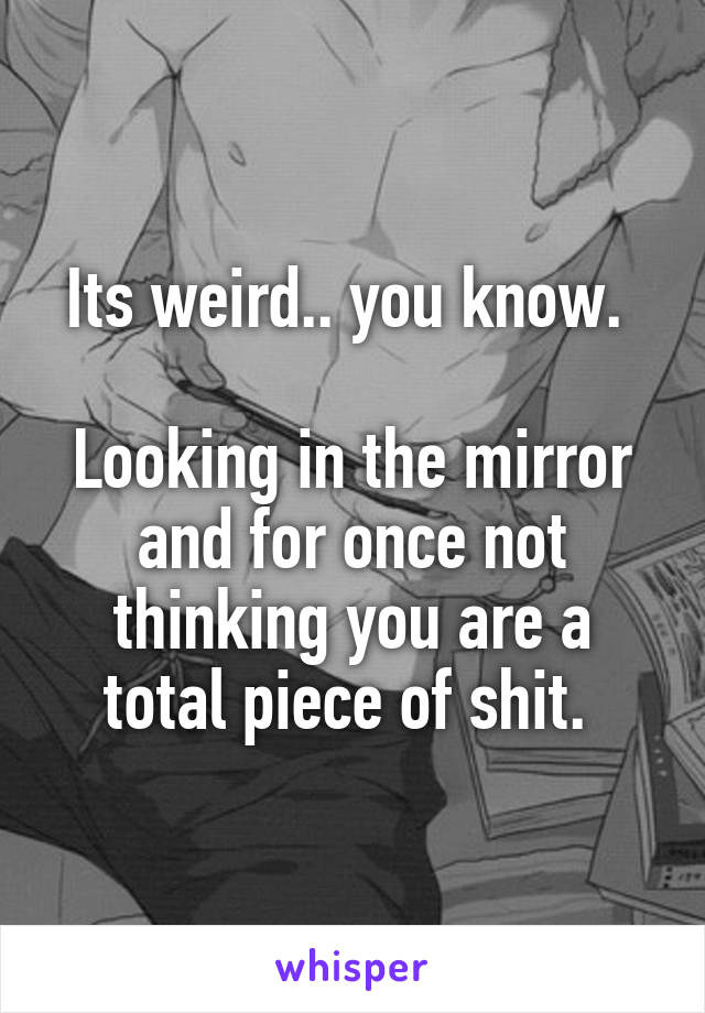 Its weird.. you know.   Looking in the mirror and for once not thinking you are a total piece of shit.