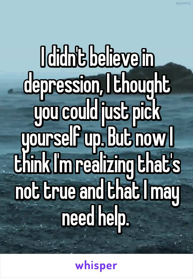 I didn't believe in depression, I thought you could just pick yourself up. But now I think I'm realizing that's not true and that I may need help.