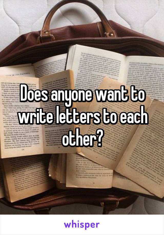 Does anyone want to write letters to each other?