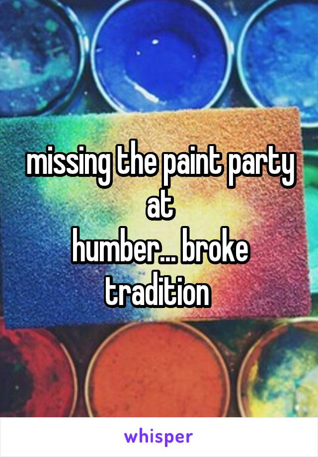 missing the paint party at humber... broke tradition