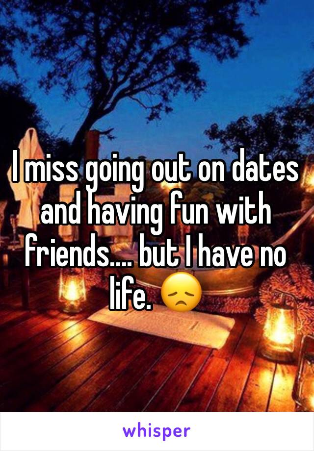 I miss going out on dates and having fun with friends.... but I have no life. 😞