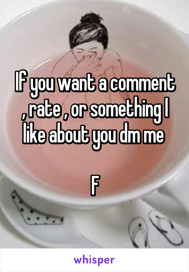 If you want a comment , rate , or something I like about you dm me   F