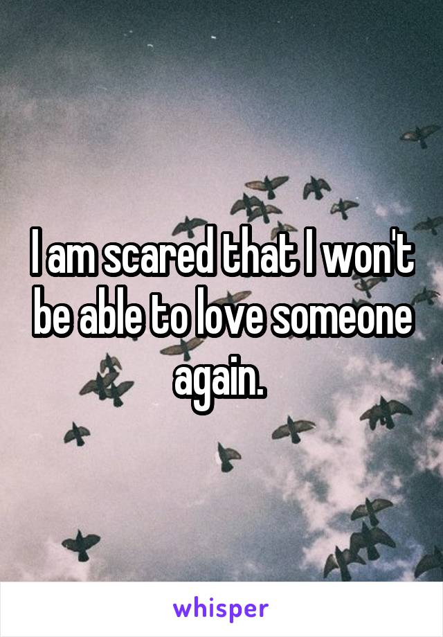 I am scared that I won't be able to love someone again.