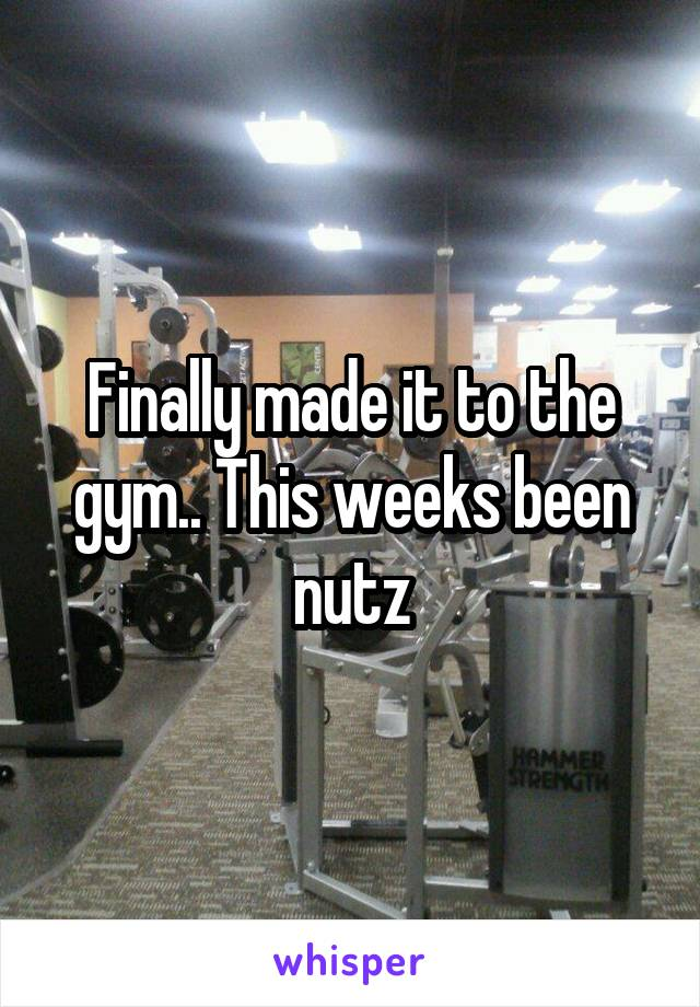 Finally made it to the gym.. This weeks been nutz
