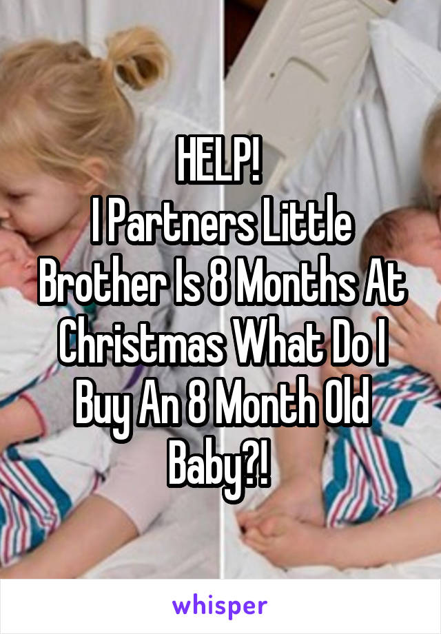 HELP!  I Partners Little Brother Is 8 Months At Christmas What Do I Buy An 8 Month Old Baby?!
