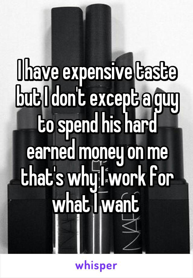 I have expensive taste but I don't except a guy to spend his hard earned money on me that's why I work for what I want