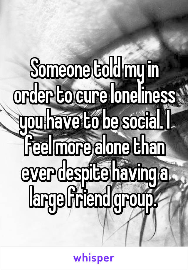 Someone told my in order to cure loneliness you have to be social. I feel more alone than ever despite having a large friend group.