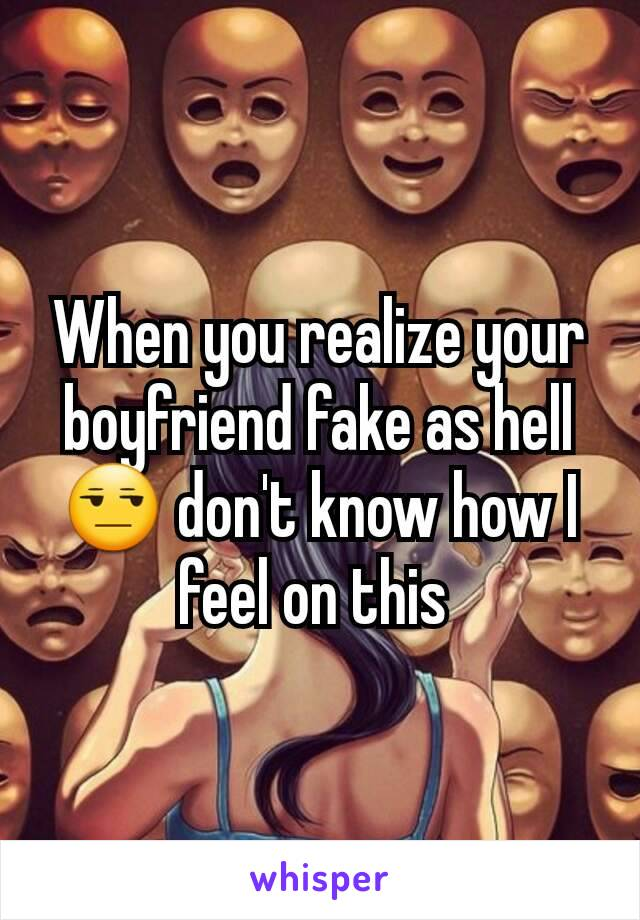 When you realize your boyfriend fake as hell 😒 don't know how I feel on this