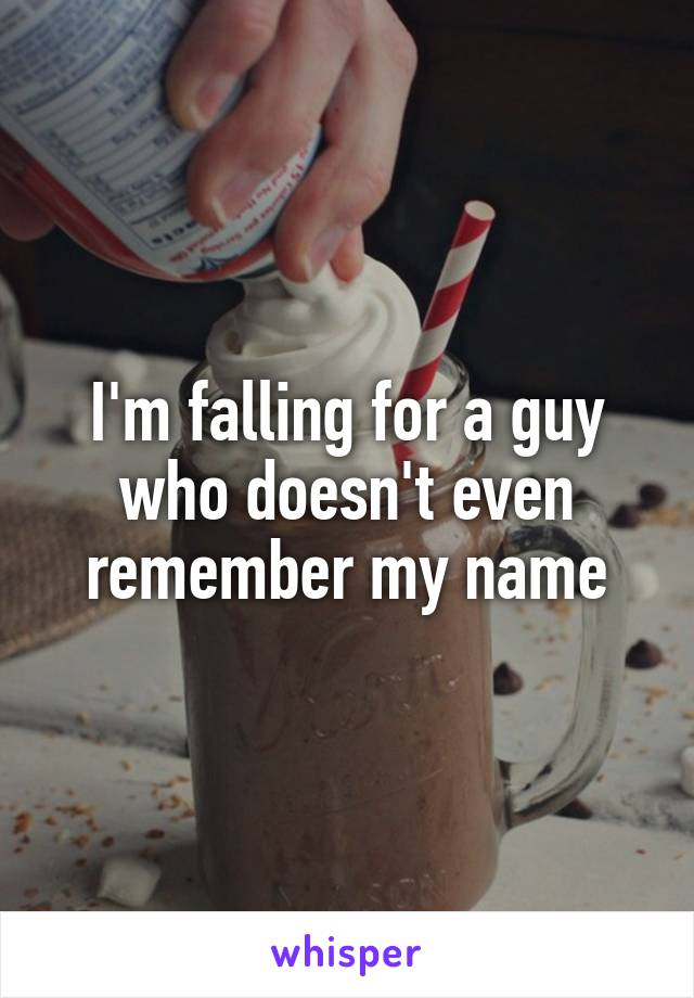 I'm falling for a guy who doesn't even remember my name