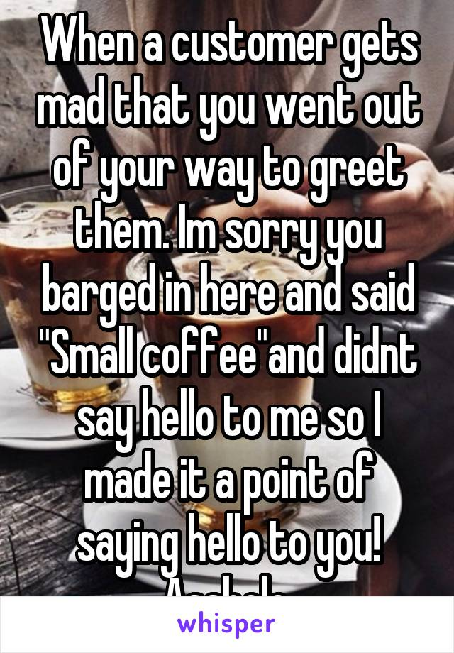 "When a customer gets mad that you went out of your way to greet them. Im sorry you barged in here and said ""Small coffee""and didnt say hello to me so I made it a point of saying hello to you! Asshole."
